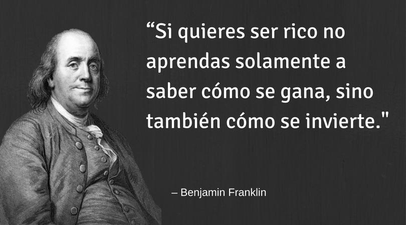 Si quieres ser rico no aprendas solamente a saber cómo se gana, sino también cómo se invierte – Benjamin Franklin
