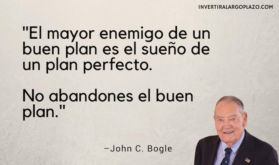 John C Bogle: El mayor enemigo de un buen plan es el sueño de un plan perfecto. No abandones el buen plan